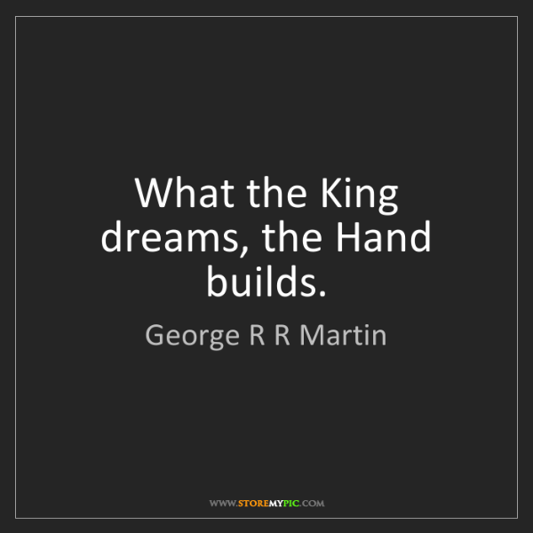 George R R Martin: What the King dreams, the Hand builds.