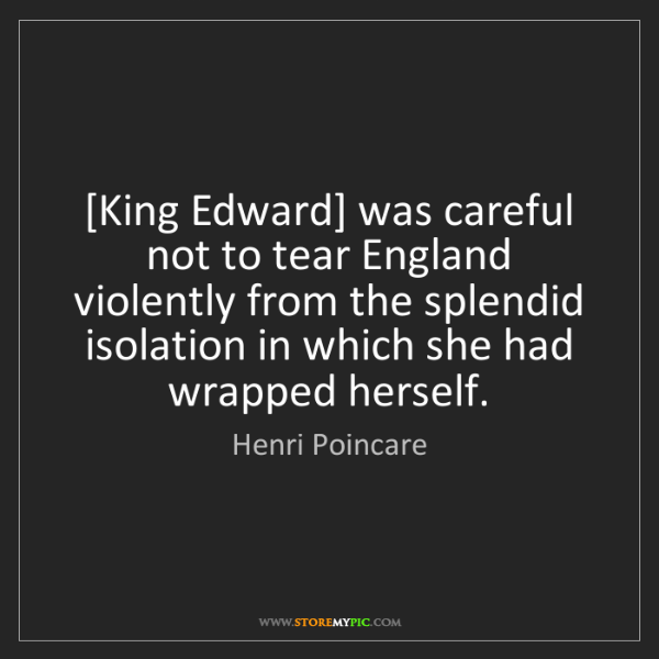 Henri Poincare: [King Edward] was careful not to tear England violently...
