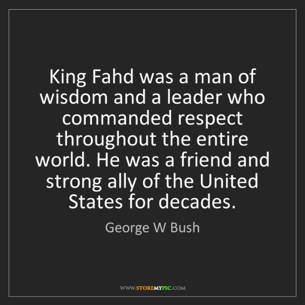 George W Bush: King Fahd was a man of wisdom and a leader who commanded...