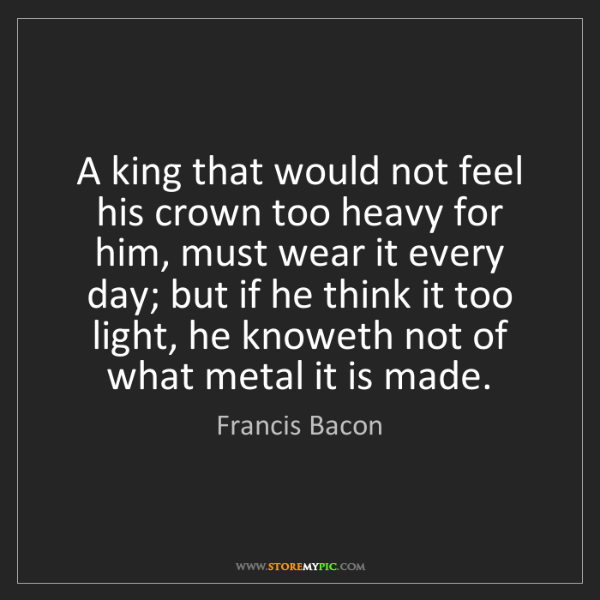 Francis Bacon: A king that would not feel his crown too heavy for him,...