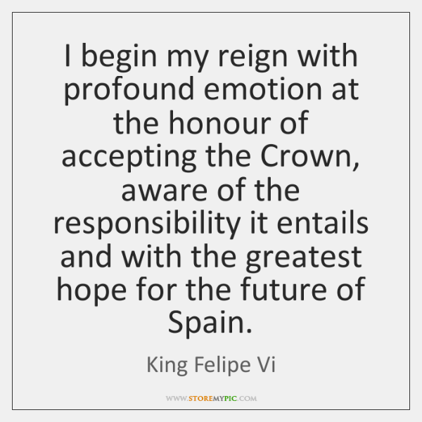 I begin my reign with profound emotion at the honour of accepting ...