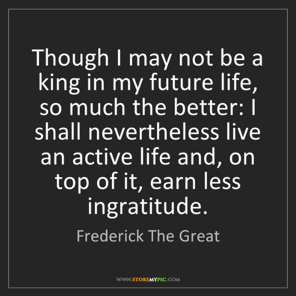 Frederick The Great: Though I may not be a king in my future life, so much...