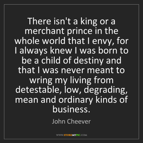 John Cheever: There isn't a king or a merchant prince in the whole...