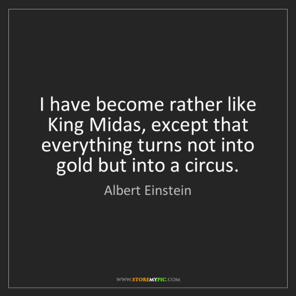 Albert Einstein: I have become rather like King Midas, except that everything...