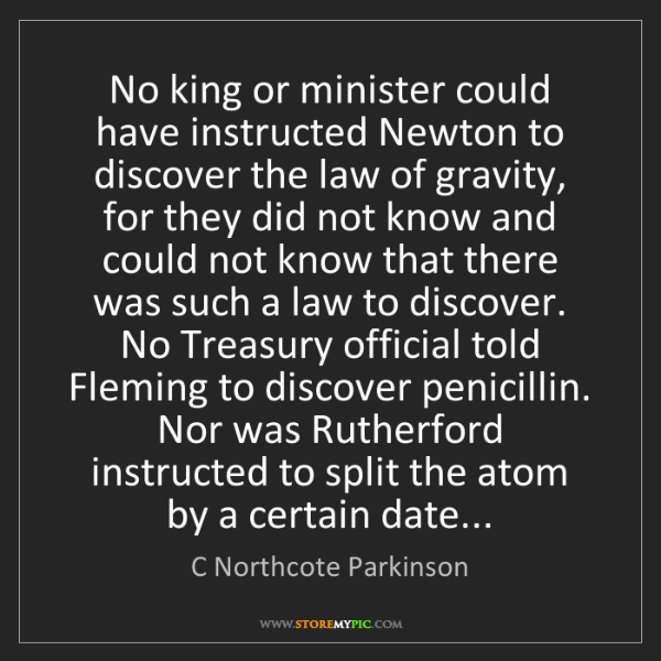 C Northcote Parkinson: No king or minister could have instructed Newton to discover...
