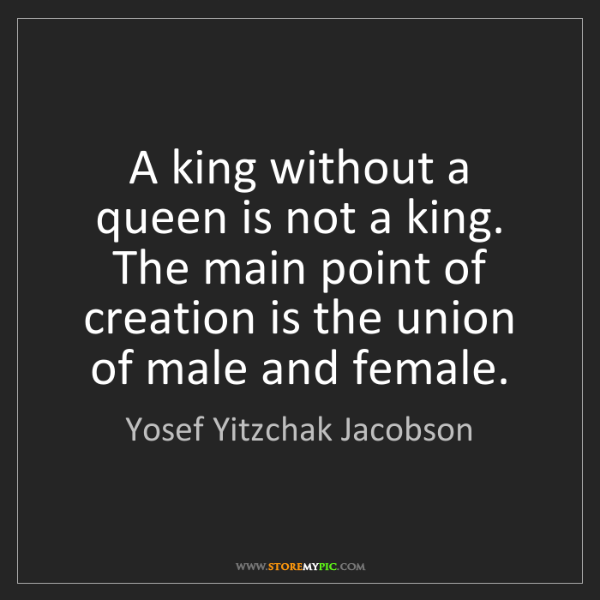 Yosef Yitzchak Jacobson: A king without a queen is not a king. The main point...