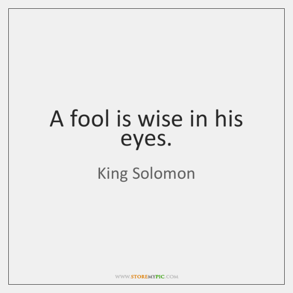 A fool is wise in his eyes.