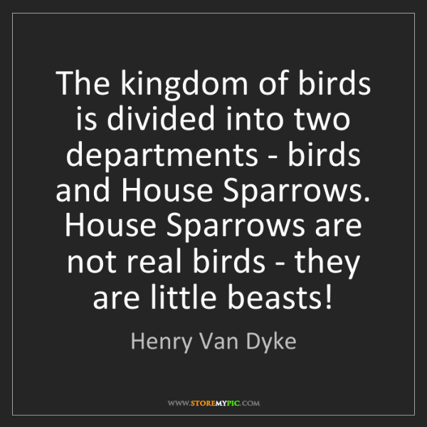 Henry Van Dyke: The kingdom of birds is divided into two departments...