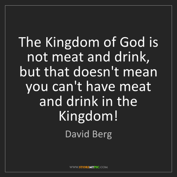David Berg: The Kingdom of God is not meat and drink, but that doesn't...