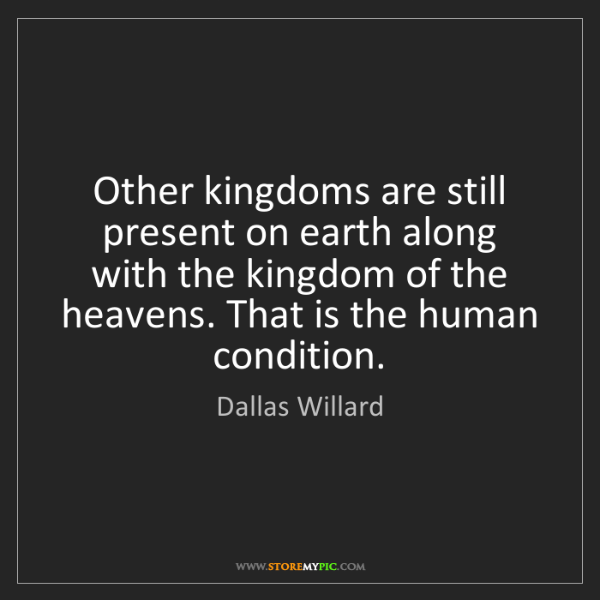 Dallas Willard: Other kingdoms are still present on earth along with...