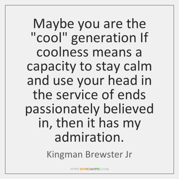 "Maybe you are the ""cool"" generation If coolness means a capacity to ..."