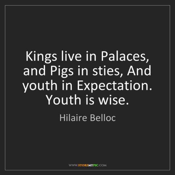 Hilaire Belloc: Kings live in Palaces, and Pigs in sties, And youth in...