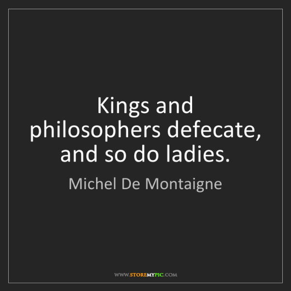 Michel De Montaigne: Kings and philosophers defecate, and so do ladies.