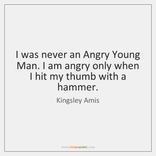 I was never an Angry Young Man. I am angry only when ...