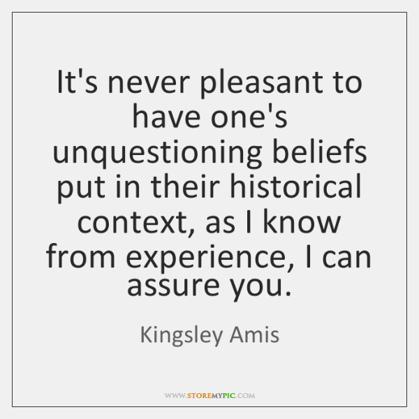 It's never pleasant to have one's unquestioning beliefs put in their historical ...