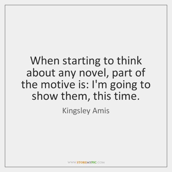 When starting to think about any novel, part of the motive is: ...