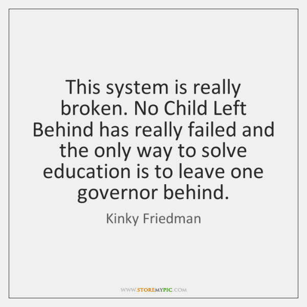 This system is really broken. No Child Left Behind has really failed ...