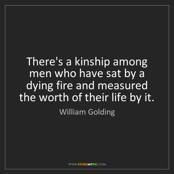 William Golding: There's a kinship among men who have sat by a dying fire...