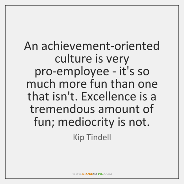 An achievement-oriented culture is very pro-employee - it's so much more fun ...