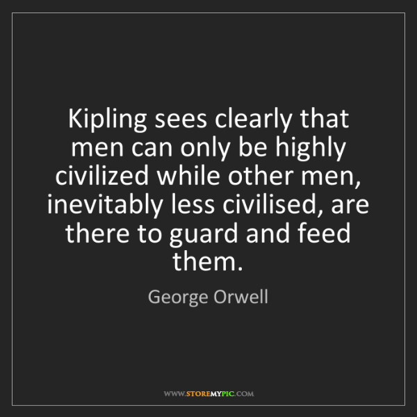George Orwell: Kipling sees clearly that men can only be highly civilized...