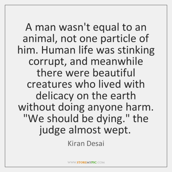 A man wasn't equal to an animal, not one particle of him. ...