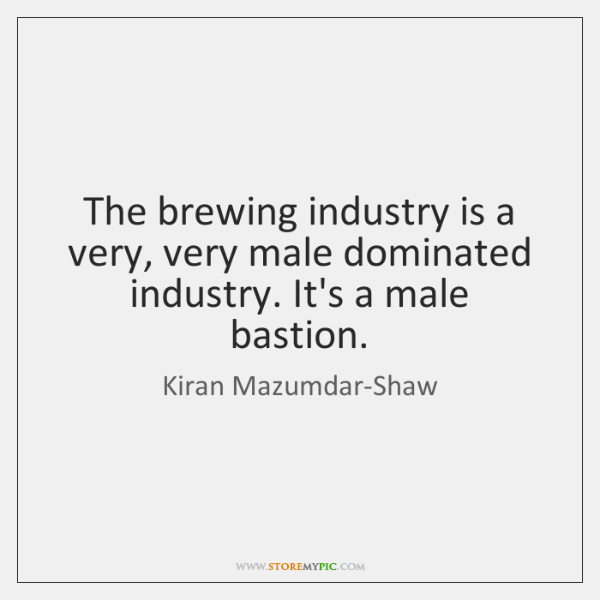 The brewing industry is a very, very male dominated industry. It's a ...