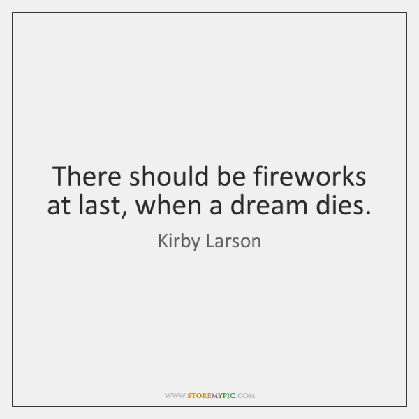 There should be fireworks at last, when a dream dies.