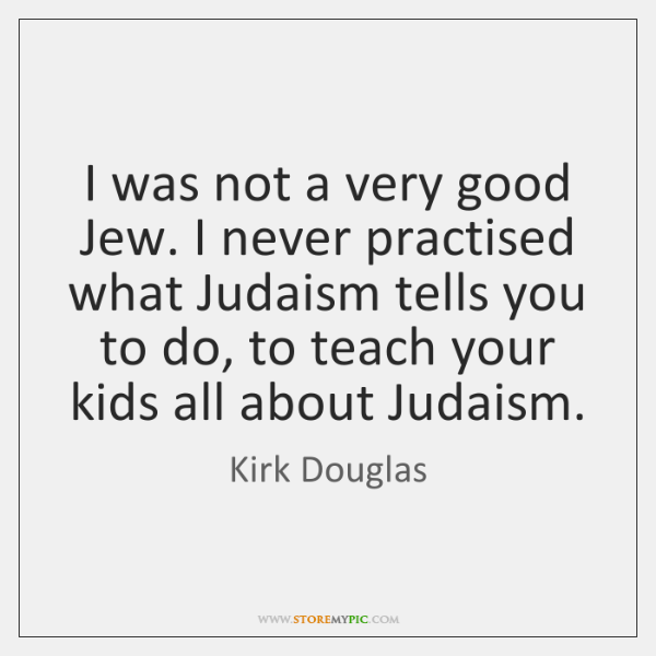 I was not a very good Jew. I never practised what Judaism ...