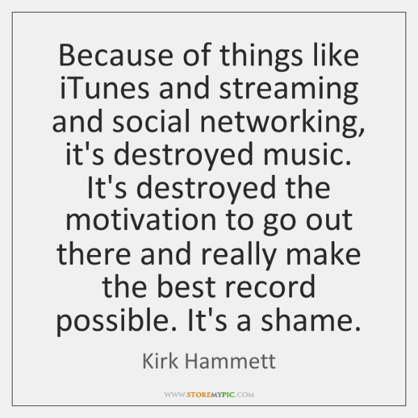 Because of things like iTunes and streaming and social networking, it's destroyed ...