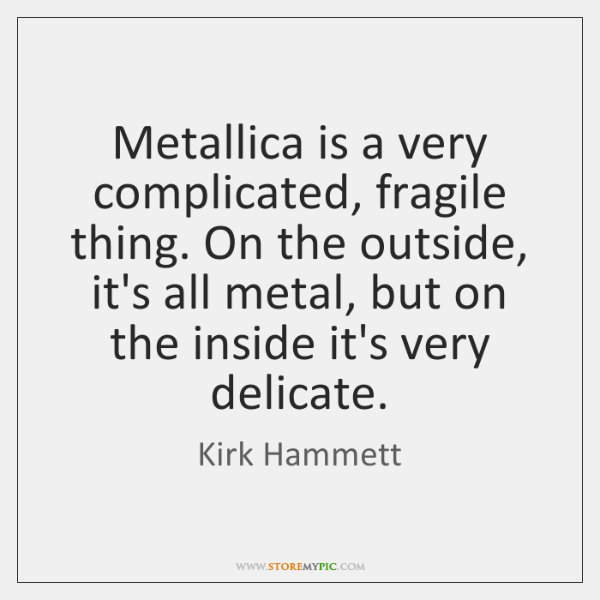 Metallica is a very complicated, fragile thing. On the outside, it's all ...