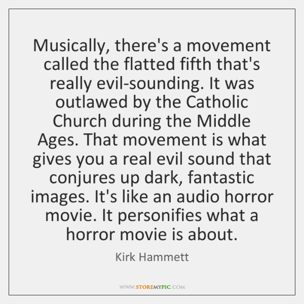 Musically, there's a movement called the flatted fifth that's really evil-sounding. It ...