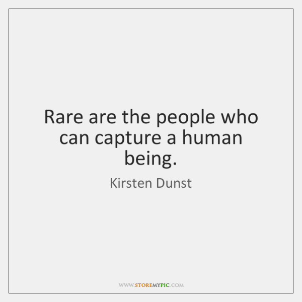 Rare are the people who can capture a human being.
