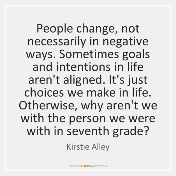 People change, not necessarily in negative ways. Sometimes goals and intentions in ...