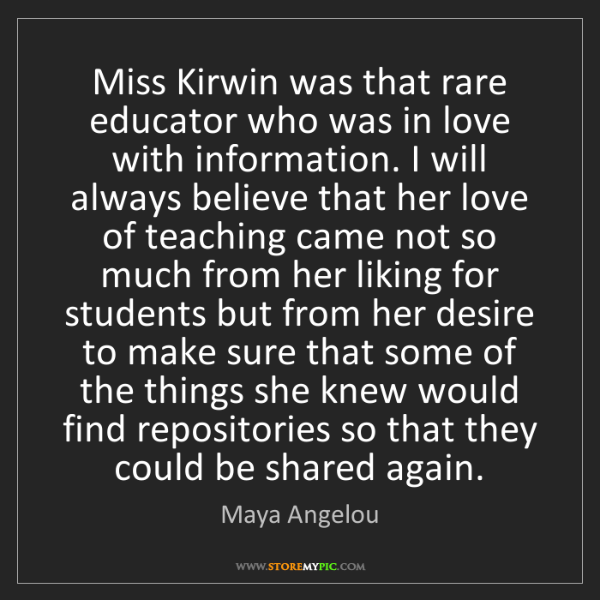 Maya Angelou: Miss Kirwin was that rare educator who was in love with...