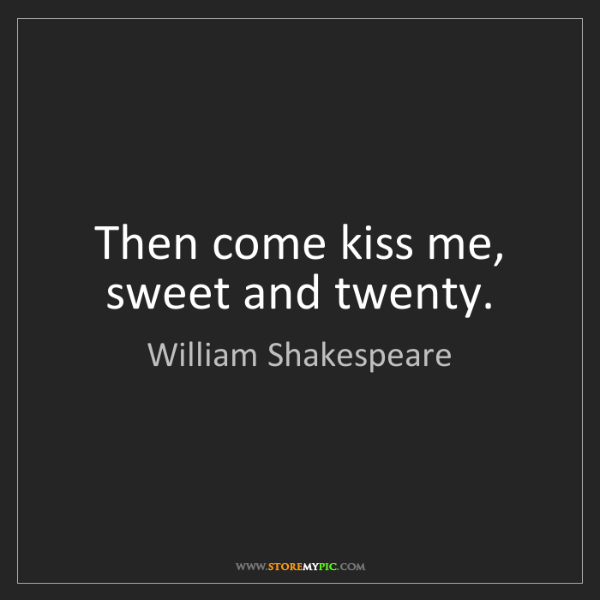 William Shakespeare: Then come kiss me, sweet and twenty.