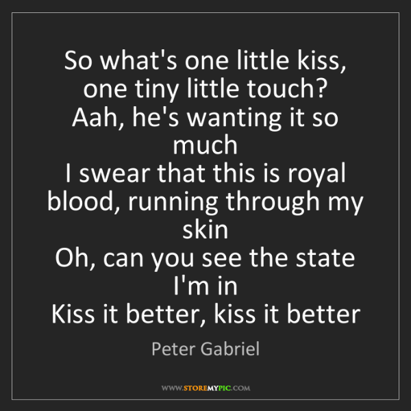 Peter Gabriel: So what's one little kiss, one tiny little touch?   Aah,...