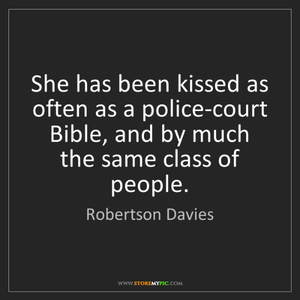 Robertson Davies: She has been kissed as often as a police-court Bible,...