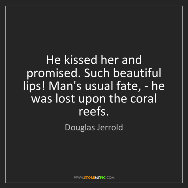 Douglas Jerrold: He kissed her and promised. Such beautiful lips! Man's...