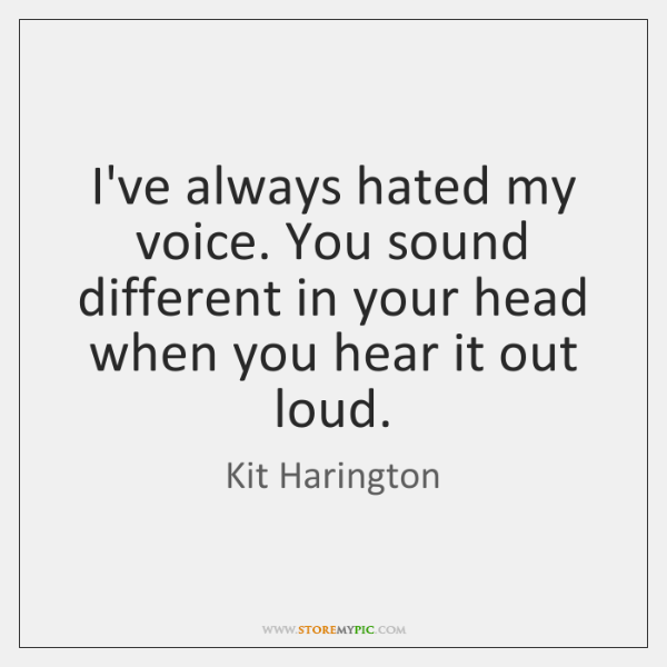 I've always hated my voice. You sound different in your head when ...