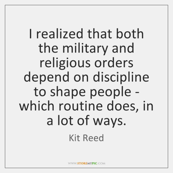 I realized that both the military and religious orders depend on discipline ...