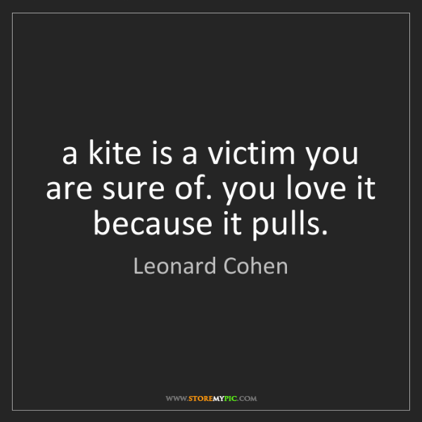 Leonard Cohen: a kite is a victim you are sure of. you love it because...