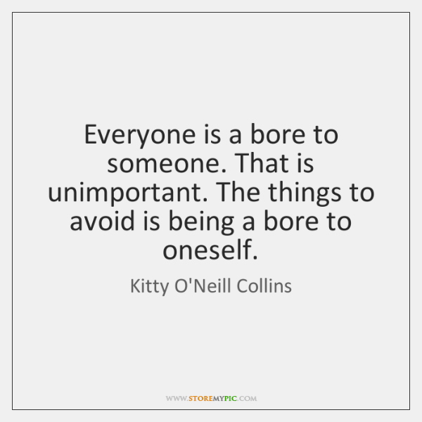 Everyone is a bore to someone. That is unimportant. The things to ...