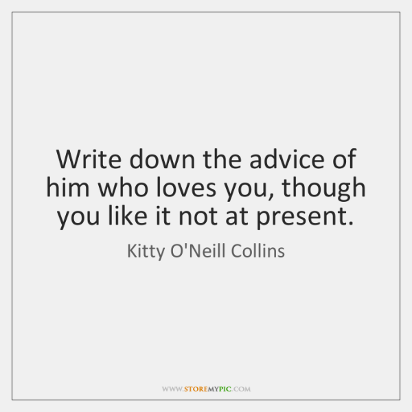 Write down the advice of him who loves you, though you like ...