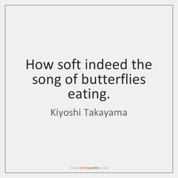 How soft indeed the song of butterflies eating.