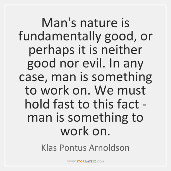 Man's nature is fundamentally good, or perhaps it is neither good nor ...