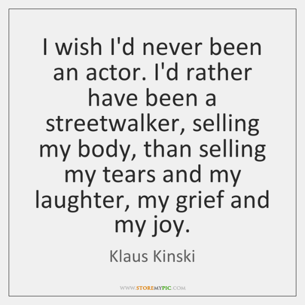 I wish I'd never been an actor. I'd rather have been a ...