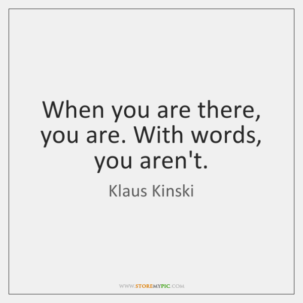 When you are there, you are. With words, you aren't.