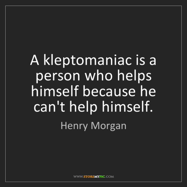 Henry Morgan: A kleptomaniac is a person who helps himself because...