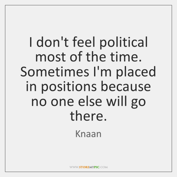 I don't feel political most of the time. Sometimes I'm placed in ...