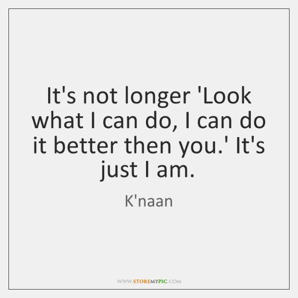 It's not longer 'Look what I can do, I can do it ...